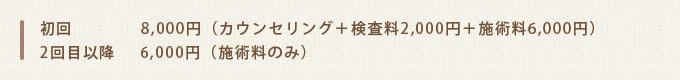 初回8,000円(カウンセリング+検査料2,000円+施術料6,000円)2回目以降6,000円(施術料のみ)