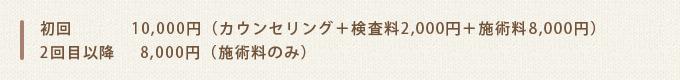 初回10,000円(カウンセリング+検査料2,000円+施術料8,000円)2回目以降8,000円(施術料のみ)